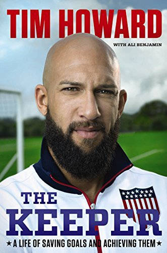 Tim Howard The Keeper A Life Of Saving Goals And Achieving Them