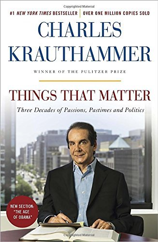 Charles Krauthammer Things That Matter Three Decades Of Passions Pastimes And Politics