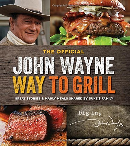 John Wayne The Official John Wayne Way To Grill Great Stories & Manly Meals Shared By Duke's Fami
