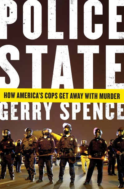 Gerry Spence Police State How America's Cops Get Away With Murder