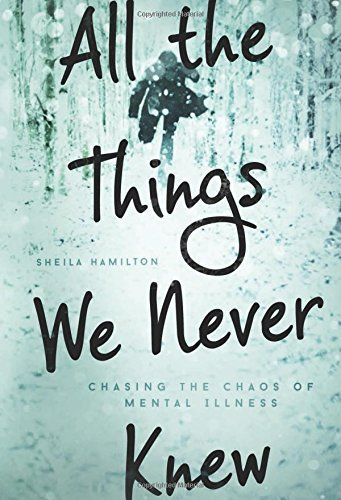 Sheila Hamilton All The Things We Never Knew Chasing The Chaos Of Mental Illness