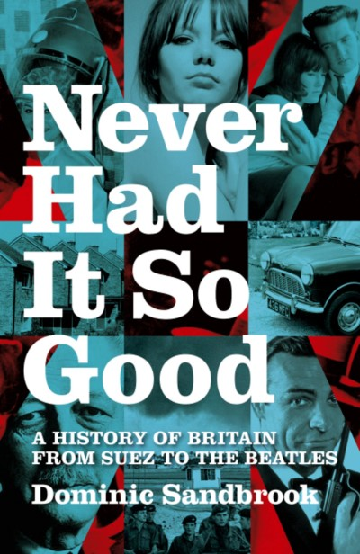 Dominic Sandbrook Never Had It So Good A History Of Britain From Suez To The Beatles