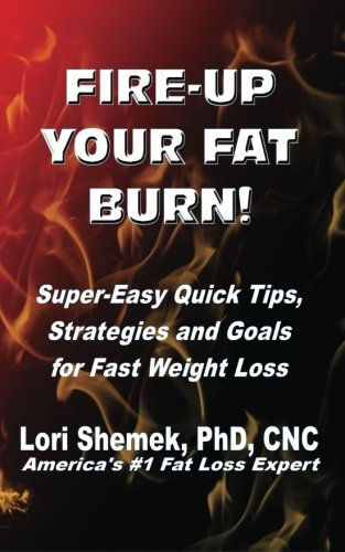 Lori Shemek Phd Fire Up Your Fat Burn! Super Easy Quick Tips Strategies And Goals For F