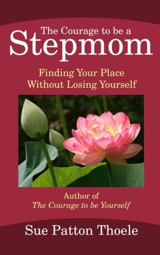 Sue Patton Thoele The Courage To Be A Stepmom Finding Your Place Without Losing Yourself