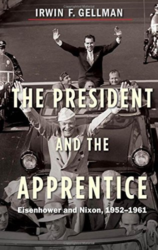 Irwin F. Gellman The President And The Apprentice Eisenhower And Nixon 1952 1961