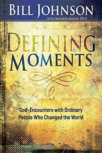 bill-johnson-defining-moments-god-encounters-with-ordinary-people-who-changed-t