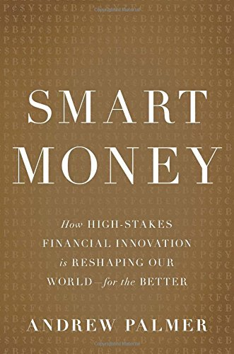 Andrew Palmer Smart Money How High Stakes Financial Innovation Is Reshaping
