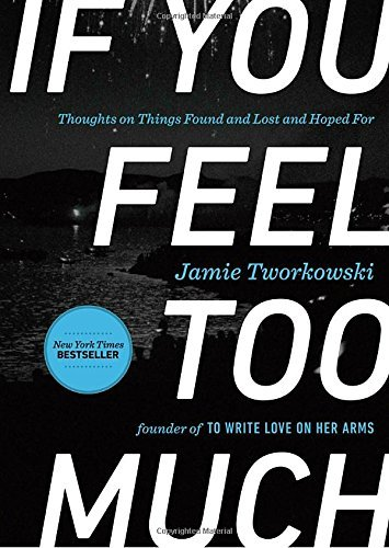 Jamie Tworkowski If You Feel Too Much Thoughts On Things Found And Lost And Hoped For