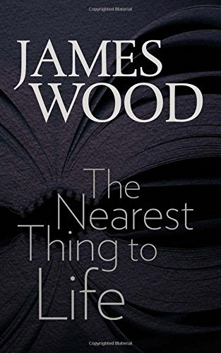 James Wood The Nearest Thing To Life