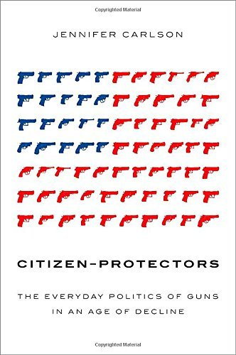Jennifer Carlson Citizen Protectors The Everyday Politics Of Guns In An Age Of Declin
