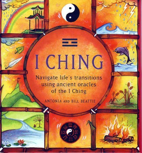 Antonia & Bill Beattie I Ching Navigate Life's Transitions Using Ancient I Ching Navigate Life's Transitions Using Ancient