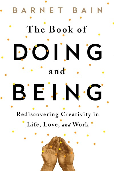 Barnet Bain The Book Of Doing And Being Rediscovering Creativity In Life Love And Work