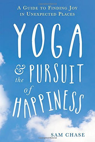 Sam Chase Yoga And The Pursuit Of Happiness A Guide To Finding Joy In Unexpected Places