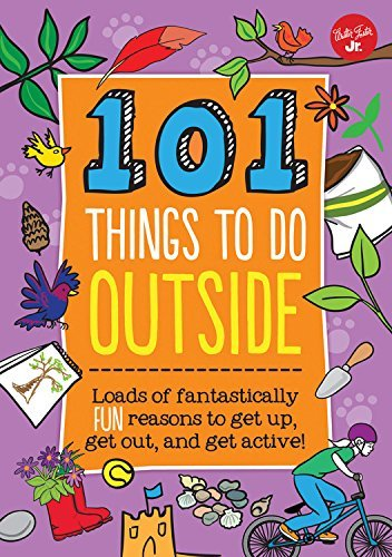 Creative Team Of Weldon Owen 101 Things To Do Outside Loads Of Fantastically Fun Reasons To Get Up Get