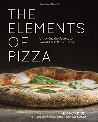 Ken Forkish The Elements Of Pizza Unlocking The Secrets To World Class Pies At Home