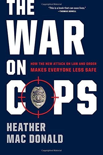 Heather Mac Donald The War On Cops How The New Attack On Law And Order Makes Everyon