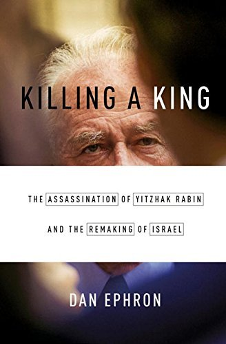 Dan Ephron Killing A King The Assassination Of Yitzhak Rabin And The Remaki