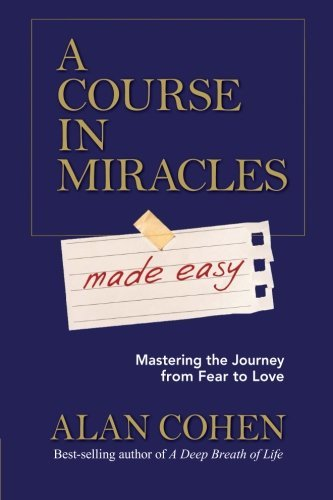 Alan Cohen A Course In Miracles Made Easy Mastering The Journey From Fear To Love