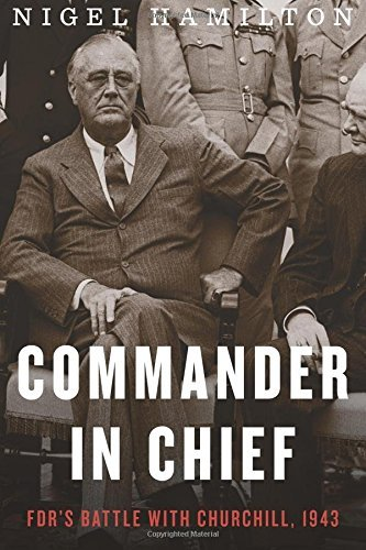 Nigel Hamilton Commander In Chief Fdr's Battle With Churchill 1943