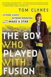 Tom Clynes The Boy Who Played With Fusion Extreme Science Extreme Parenting And How To Ma