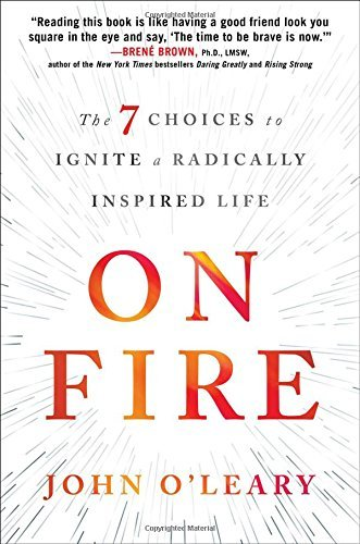 John O'leary On Fire The 7 Choices To Ignite A Radically Inspired Life