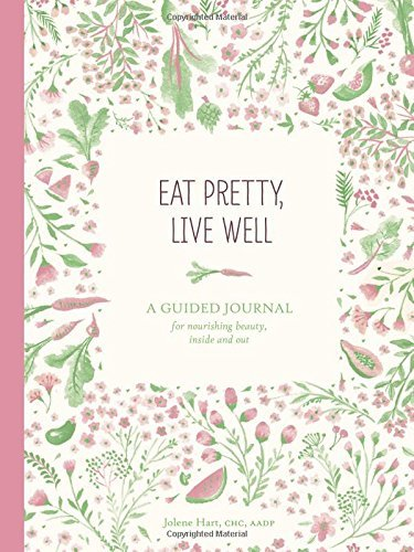 Jolene Hart Eat Pretty Live Well A Guided Journal For Nourishing Beauty Inside An