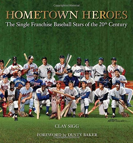Clay Sigg Hometown Heroes The Single Franchise Baseball Stars Of The 20th C