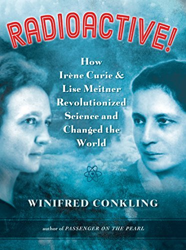 Winifred Conkling Radioactive! How Ir?ne Curie And Lise Meitner Revolutionized S