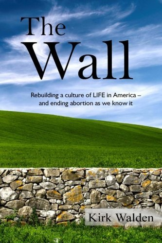 Kirk Walden The Wall Rebuilding A Culture Of Life In America And Endin