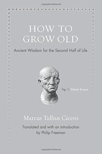 Marcus Tullius Cicero How To Grow Old Ancient Wisdom For The Second Half Of Life