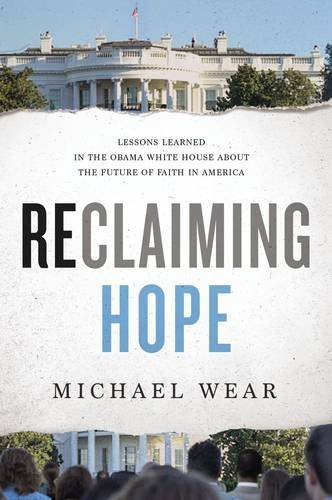 Michael R. Wear Reclaiming Hope Lessons Learned In The Obama White House About Th
