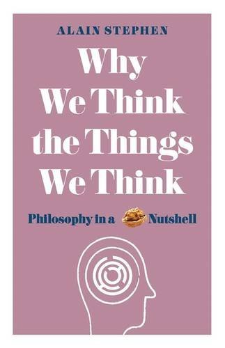 Alain Stephen Why We Think The Things We Think Philosophy In A Nutshell