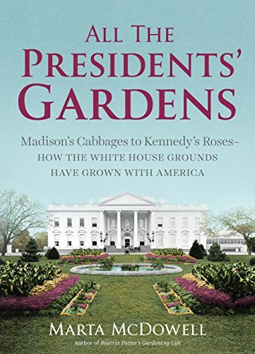 Marta Mcdowell All The Presidents' Gardens Madison S Cabbages To Kennedy S Roses How The Whi