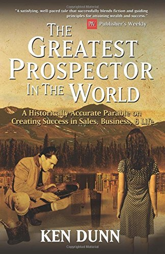 Ken Dunn The Greatest Prospector In The World A Historically Accurate Parable On Creating Succe
