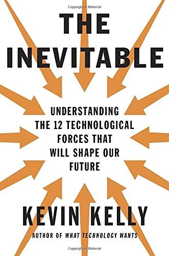 Kevin Kelly The Inevitable Understanding The 12 Technological Forces That Wi
