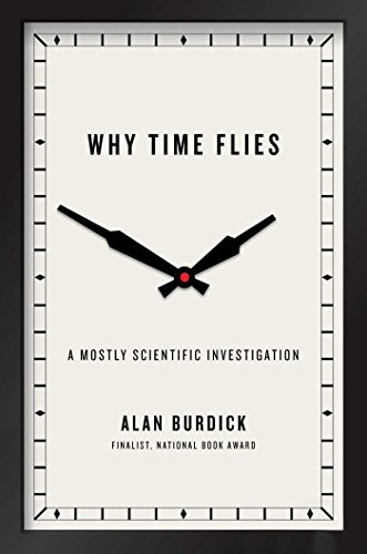 Alan Burdick Why Time Flies A Mostly Scientific Investigation