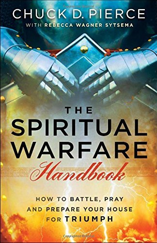Chuck D. Pierce The Spiritual Warfare Handbook How To Battle Pray And Prepare Your House For Tr