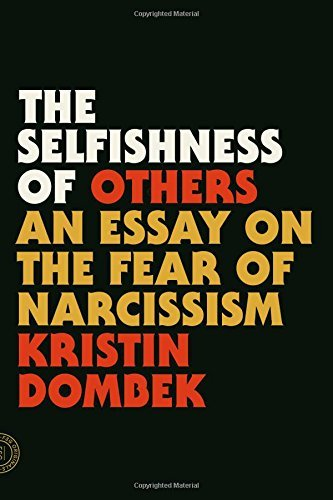Kristin Dombek The Selfishness Of Others An Essay On The Fear Of Narcissism