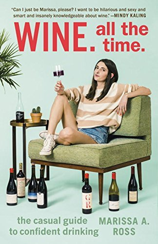 Marissa A. Ross Wine. All The Time. The Casual Guide To Confident Drinking