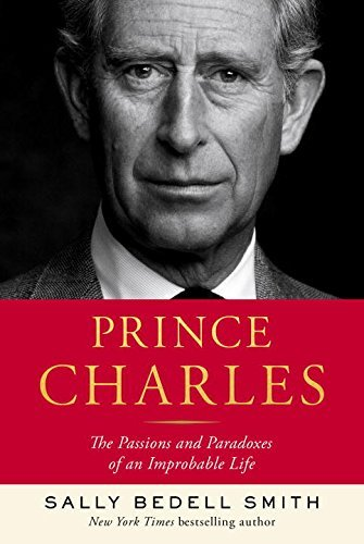 Sally Bedell Smith Prince Charles The Passions And Paradoxes Of An Improbable Life