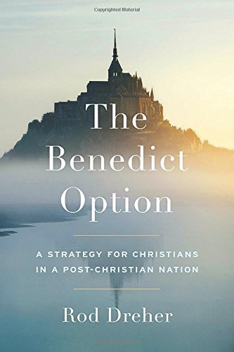 Rod Dreher The Benedict Option A Strategy For Christians In A Post Christian Nat
