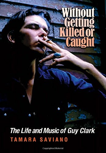Tamara Saviano Without Getting Killed Or Caught The Life And Music Of Guy Clark