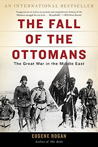 Eugene Rogan The Fall Of The Ottomans The Great War In The Middle East