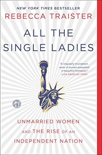 Rebecca Traister All The Single Ladies Unmarried Women And The Rise Of An Independent Na