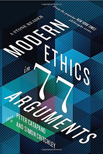Peter Catapano Modern Ethics In 77 Arguments A Stone Reader