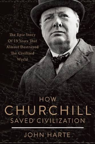 John Harte How Churchill Saved Civilization The Epic Story Of 13 Years That Almost Destroyed