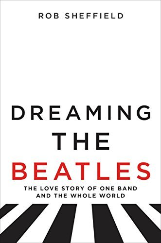 Rob Sheffield Dreaming The Beatles The Love Story Of One Band And The Whole World