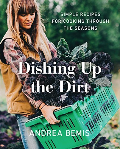 Andrea Bemis Dishing Up The Dirt Simple Recipes For Cooking Through The Seasons