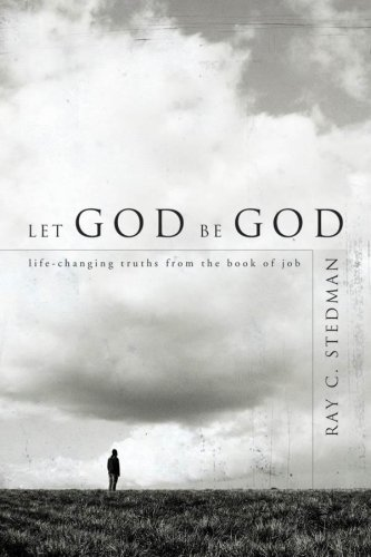 Ray C. Stedman Let God Be God Life Changing Truths From The Book Of Job
