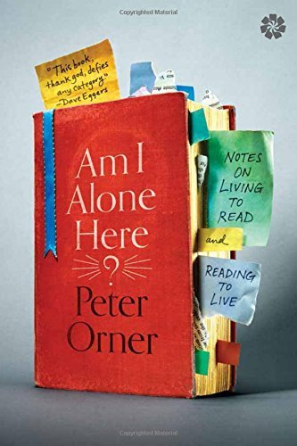 Peter Orner Am I Alone Here? Notes On Living To Read And Reading To Live